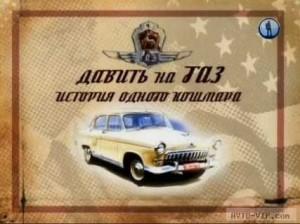 Документальный фильм «Давить на ГАЗ. История одного кошмара»